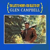 Too Late To Worry - Too Blue To Cry de Glen Campbell
