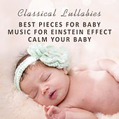 Classical Lullabies: Best Pieces for Baby, Music for Einstein Effect, Calm Your Baby by Various Artists