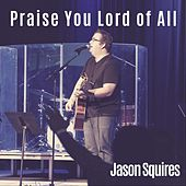 Praise You Lord of All (feat. Michael Bahn) by Jason Squires