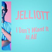 I Don't Want It At All by J. Elliott