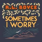 Sometimes I Worry by R.L. Boyce