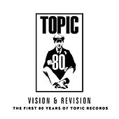 Vision & Revision: The First 80 Years of Topic Records by Various Artists