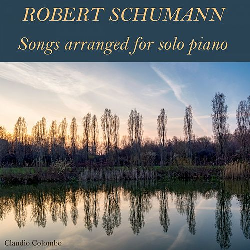 Robert Schumann: Songs Arranged for Solo Piano by Claudio Colombo