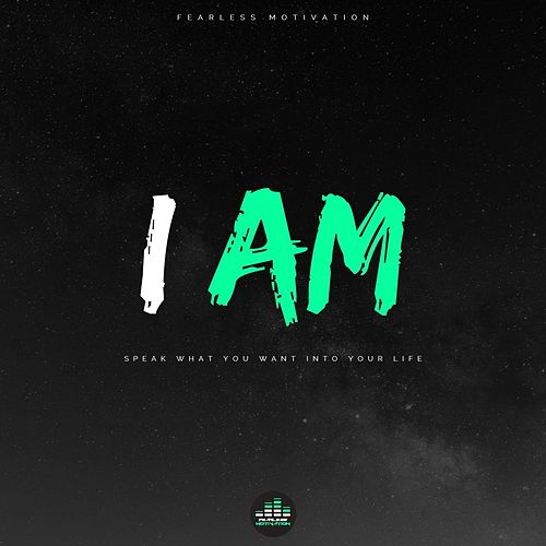 I Am (Speak What You Want into Your Life) by Fearless Motivation
