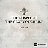 The Gospel of the Glory of Christ von Dave Hill