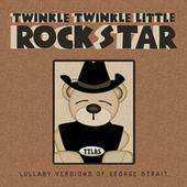 Lullaby Versions of George Strait von Twinkle Twinkle Little Rock Star