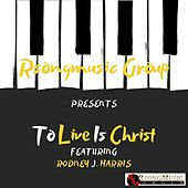 To Live Is Christ by Rodney J Harris