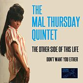 The Other Side of This Life / Don't Want You Either by The Mal Thursday Quintet