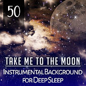 Take Me to the Moon: 50 Instrumental Background for Deep Sleep, Cure for Insomnia, Natural Sleep Aid, Lullabies to Help You Relax, New Age Therapy for Trouble Sleeping by Various Artists