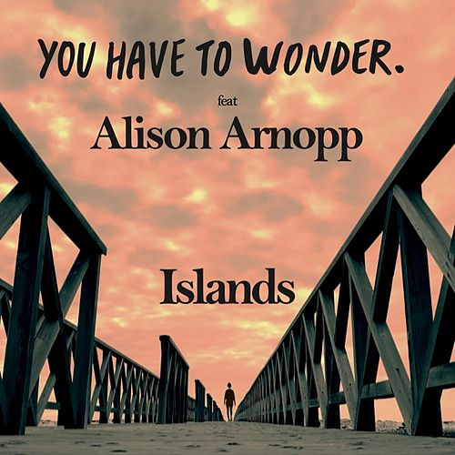 Islands (feat. Alison Arnopp) von You Have To Wonder.
