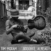 Goodbye, Already by Tim Moxam