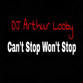 Can't Stop Won't Stop by DJ Arthur Looby