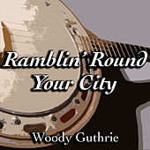 Ramblin' Round Your City by Woody Guthrie
