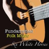 Six White Horses Fundamental Folk Music de Various Artists