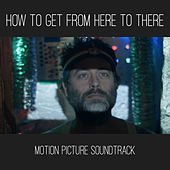 How to Get from Here to There (Motion Picture Soundtrack) de Various Artists