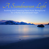 A Scandinavian Light – Soothing and Caressing Piano Music Background for a Perfect Scandinavian Night by Various Artists