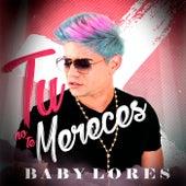 Tú No Te Mereces de Baby Lores