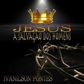 Jesus, a Salvação dos Homens de Ivanilson Pontes