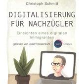Digitalisierung für Nachzügler - Einsichten eines digitalen Immigranten (Ungekürzt) von Christoph Schmitt