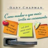 Como Mudar o Que Mais Irrita no Casamento by Gary Chapman