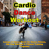 Cardio Dance Workout – Lounge & Dance Music for Dance Fitness, Hip Hop Workout & Fitness Training Programs by Various Artists