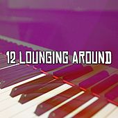 12 Lounging Around by Chillout Lounge