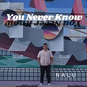 You Never Know by Nalu!