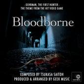 Bloodborne - Gehrman, The First Hunter by Geek Music
