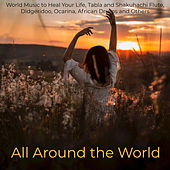 All Around the World – World Music to Heal Your Life, Tabla and Shakuhachi Flute, Didgeridoo, Ocarina, African Drums and Others von Various Artists
