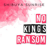 No King's Ransom by Shibuya Sunrise