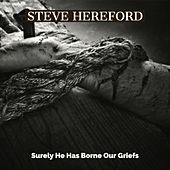 Surely He Has Borne Our Griefs (Isaiah 53:4-6) by Steve Hereford
