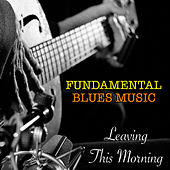 Leaving This Morning Fundamental Blues Music de Various Artists