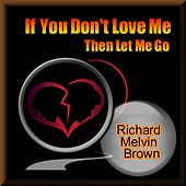 If You Don't Love Me Then Let Me Go by Richard Melvin Brown