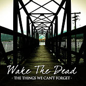 The Things We Can't Forget by Wake The Dead