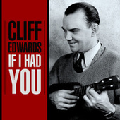 If I Had You by Cliff Edwards