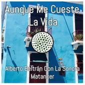 Aunque Me Cueste La Vida (feat. La Sonora Matancera) de Alberto Beltrán