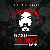He Carried The Cross For Me by Deitrick Haddon