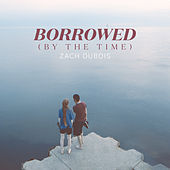 Borrowed (By the Time) by Zach DuBois