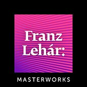 Franz Lehár: Masterworks by Various Artists