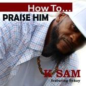 How to Praise Him von K-Sam