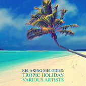 Relaxing Melodies: Tropic Holiday by Various Artists