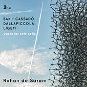 Bax, Ligeti, Dallapiccola & Cassadó: Works for Solo Cello by Rohan De Saram