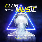 Club Music Anthems - Global Electronic Dance Club Mix by Various Artists