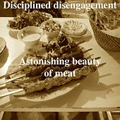 Astonishing Beauty of Meat by Disciplined Disengagement