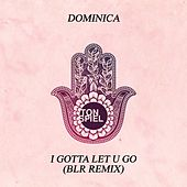 I Gotta Let U Go (BLR Remix) by Dominica