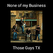 None of my Business by Those Guys TX