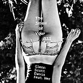 The Smell of Your Ass (feat. Her) by Glenn Scott Davis