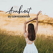 Ambient Self Slow Regeneration: 2019 New Age Deep Music Compilation for Total Calming Down, Rest & Relax, Vital Energy Increase, Body & Soul Healing von Ambient Music Therapy (Deep Sleep, Meditation, Spa, Healing, Relaxation), Best Relaxation Music