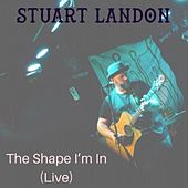 The Shape I'm In (Live) by Stuart Landon