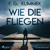 Wie die Fliegen (Ungekürzt) von F. G. Klimmek